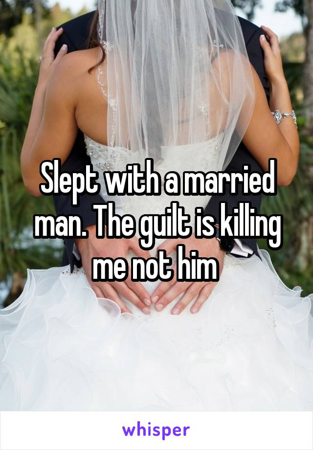 Slept with a married man. The guilt is killing me not him