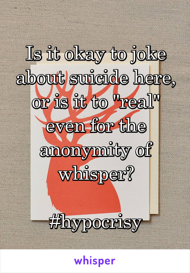 "Is it okay to joke about suicide here, or is it to ""real"" even for the anonymity of whisper?  #hypocrisy"