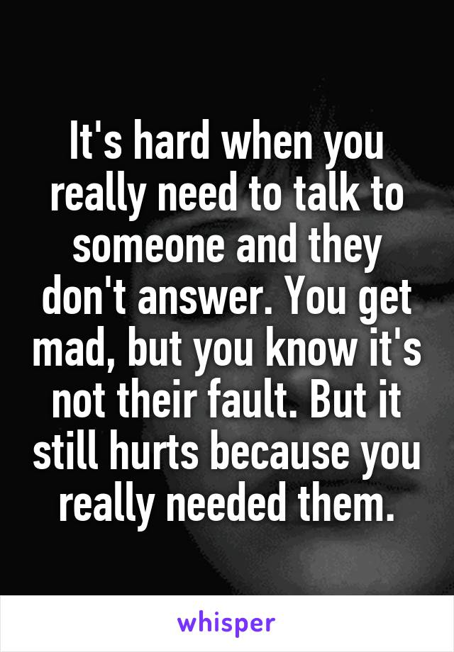 It's hard when you really need to talk to someone and they don't answer. You get mad, but you know it's not their fault. But it still hurts because you really needed them.