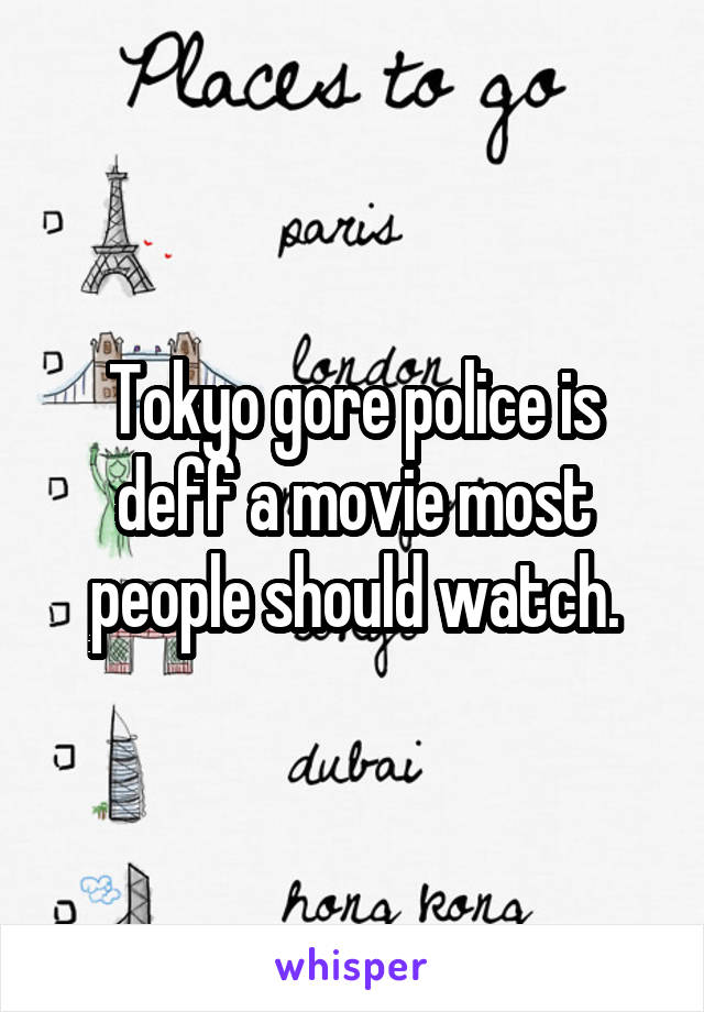 Tokyo gore police is deff a movie most people should watch.