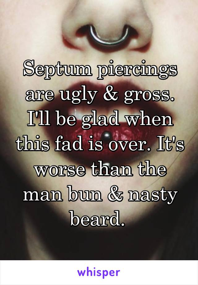 Septum piercings are ugly & gross. I'll be glad when this fad is over. It's worse than the man bun & nasty beard.