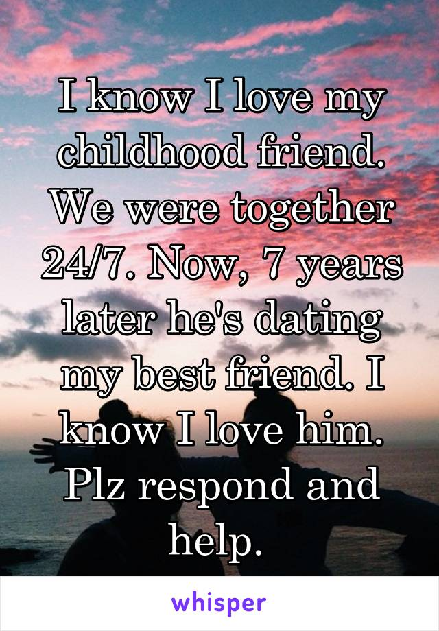 I know I love my childhood friend. We were together 24/7. Now, 7 years later he's dating my best friend. I know I love him. Plz respond and help.