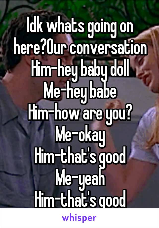 Idk whats going on here?Our conversation Him-hey baby doll Me-hey babe Him-how are you? Me-okay Him-that's good Me-yeah Him-that's good