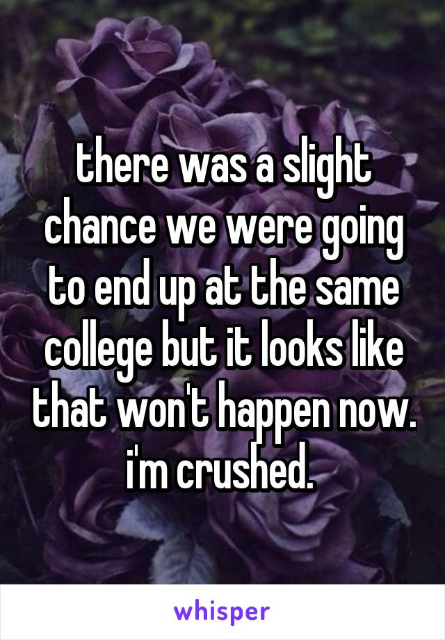 there was a slight chance we were going to end up at the same college but it looks like that won't happen now. i'm crushed.
