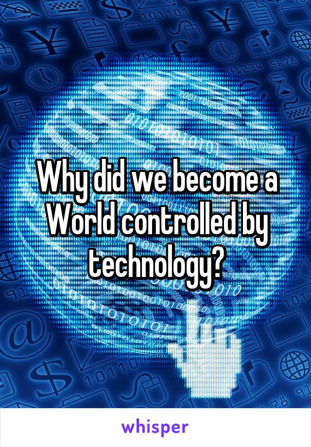 Why did we become a World controlled by technology?