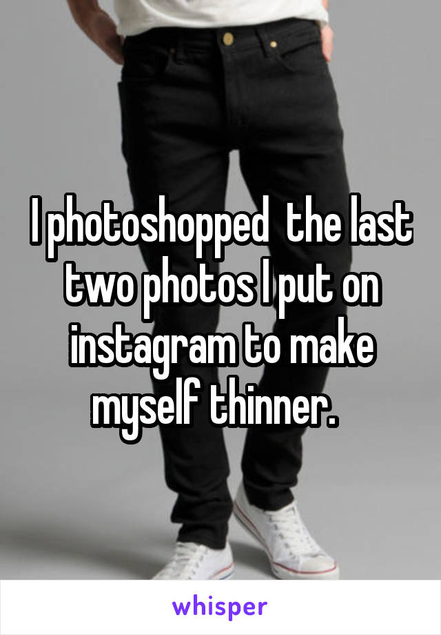 I photoshopped  the last two photos I put on instagram to make myself thinner.