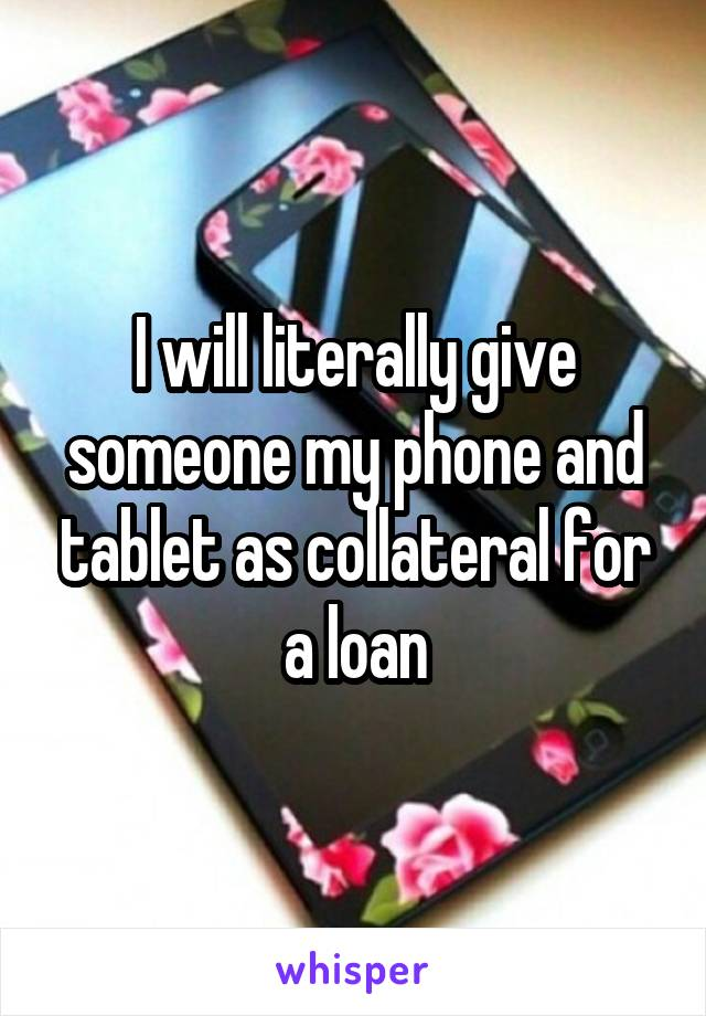 I will literally give someone my phone and tablet as collateral for a loan