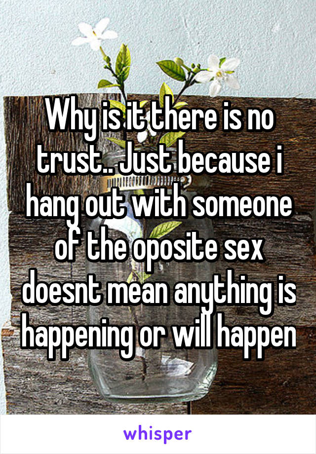Why is it there is no trust.. Just because i hang out with someone of the oposite sex doesnt mean anything is happening or will happen