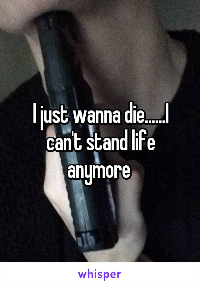I just wanna die......I can't stand life anymore