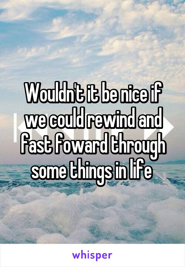 Wouldn't it be nice if we could rewind and fast foward through some things in life