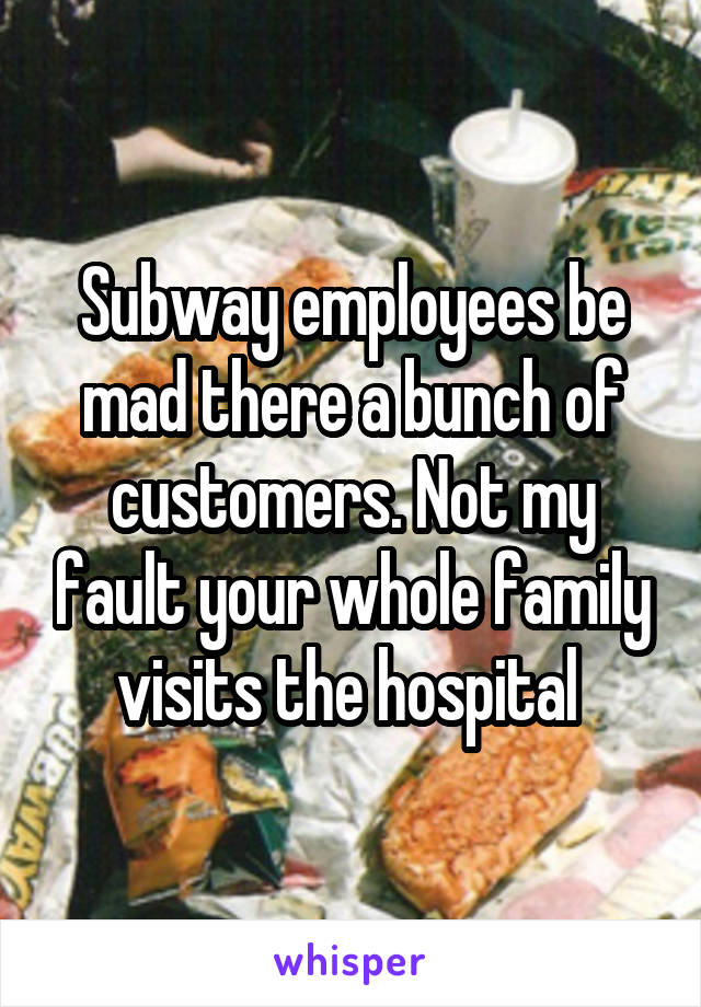 Subway employees be mad there a bunch of customers. Not my fault your whole family visits the hospital
