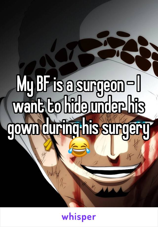 My BF is a surgeon - I want to hide under his gown during his surgery 😂
