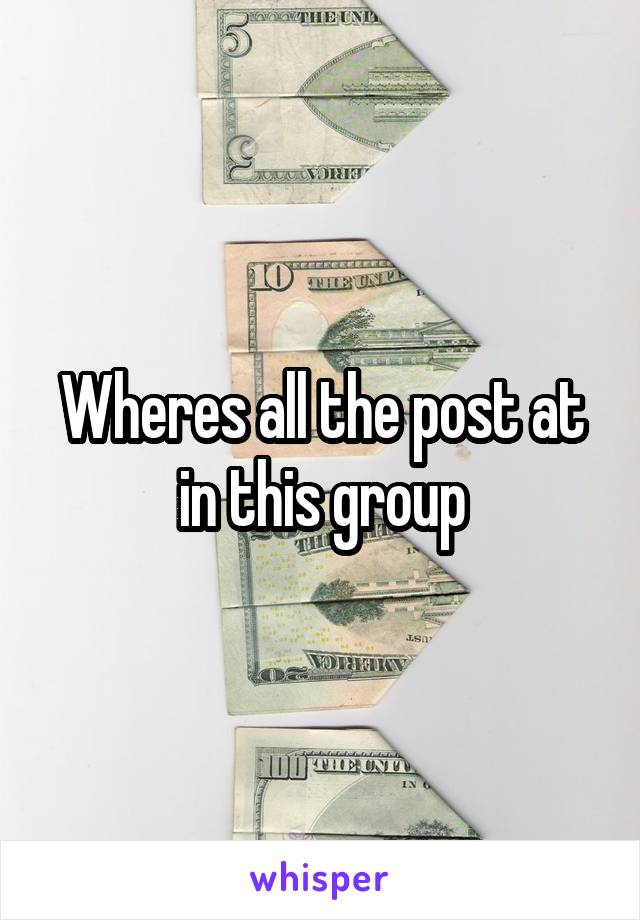 Wheres all the post at in this group