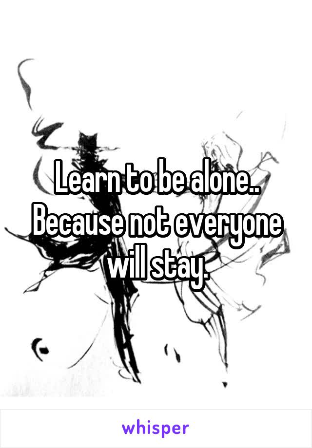Learn to be alone.. Because not everyone will stay.