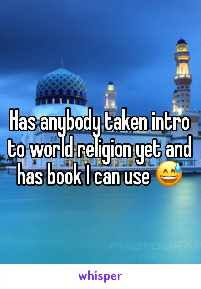 Has anybody taken intro to world religion yet and has book I can use 😅