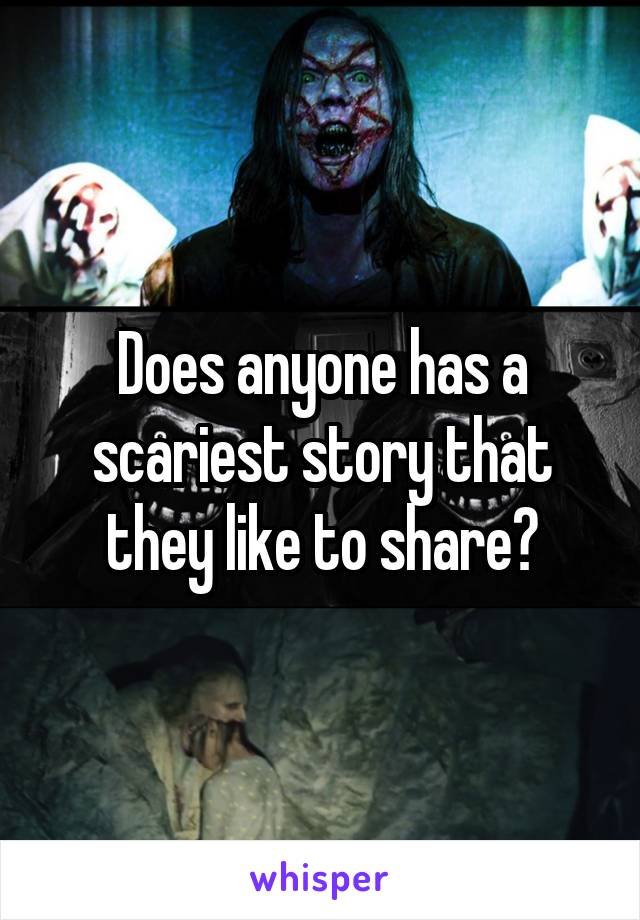 Does anyone has a scariest story that they like to share?