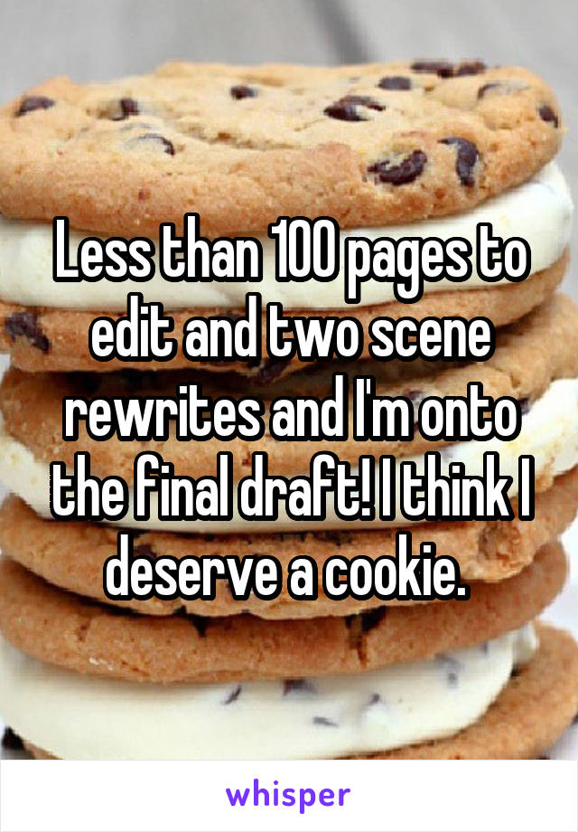 Less than 100 pages to edit and two scene rewrites and I'm onto the final draft! I think I deserve a cookie.
