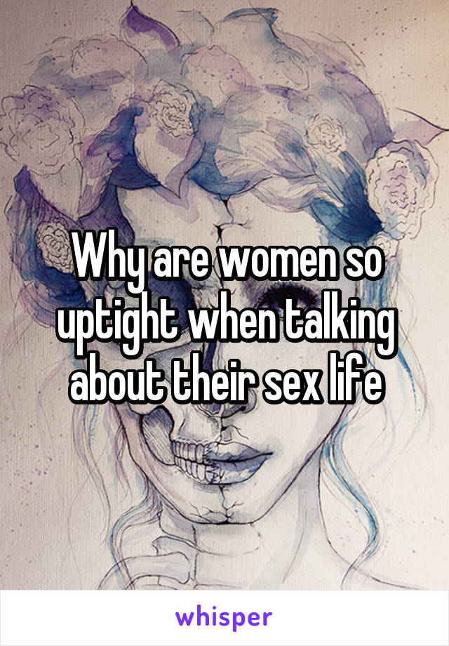Why are women so uptight when talking about their sex life