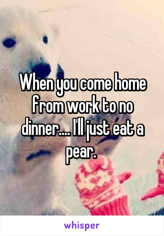When you come home from work to no dinner.... I'll just eat a pear.
