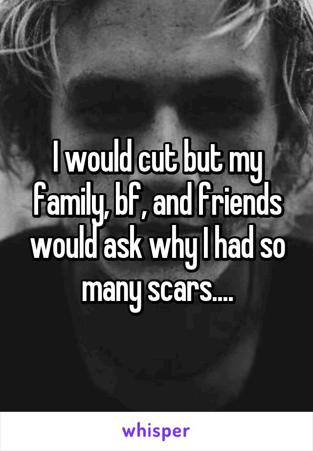 I would cut but my family, bf, and friends would ask why I had so many scars....