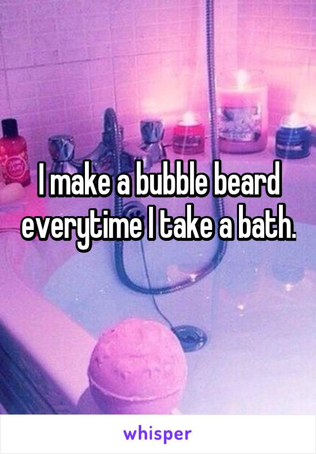 I make a bubble beard everytime I take a bath.