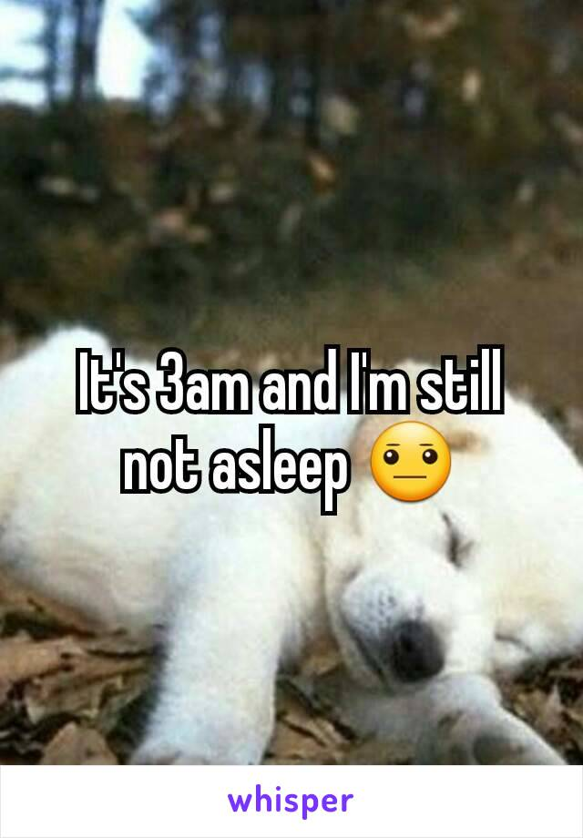 It's 3am and I'm still not asleep 😐