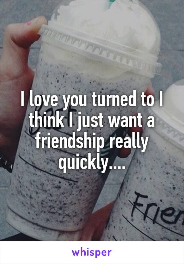I love you turned to I think I just want a friendship really quickly....