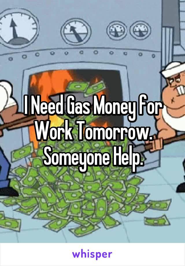 I Need Gas Money for Work Tomorrow. Someyone Help.