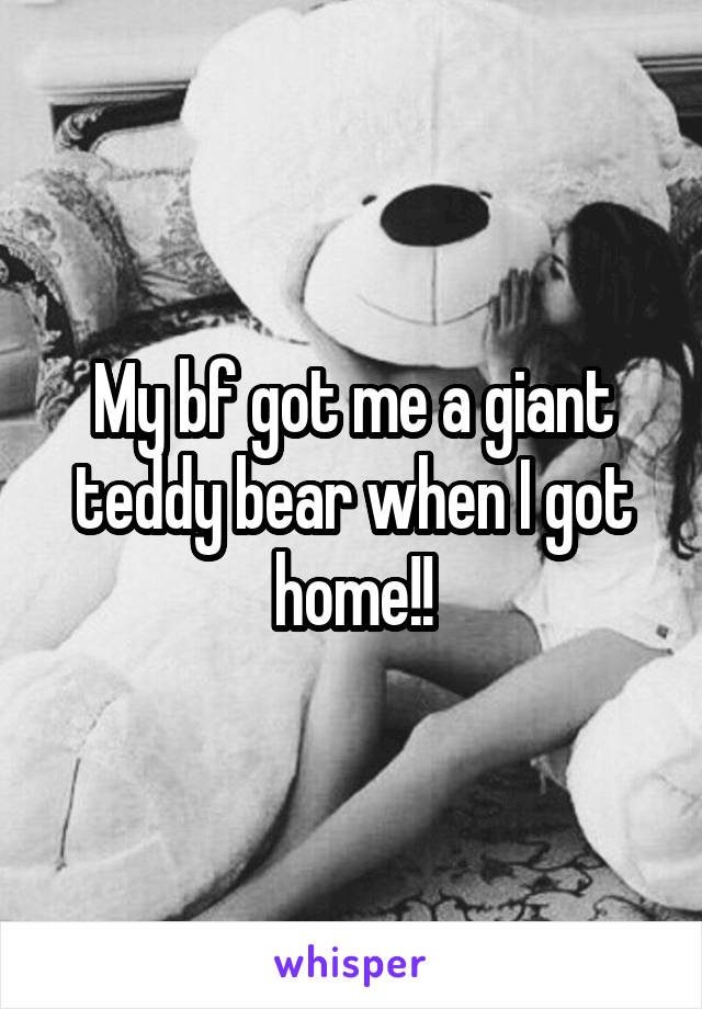 My bf got me a giant teddy bear when I got home!!