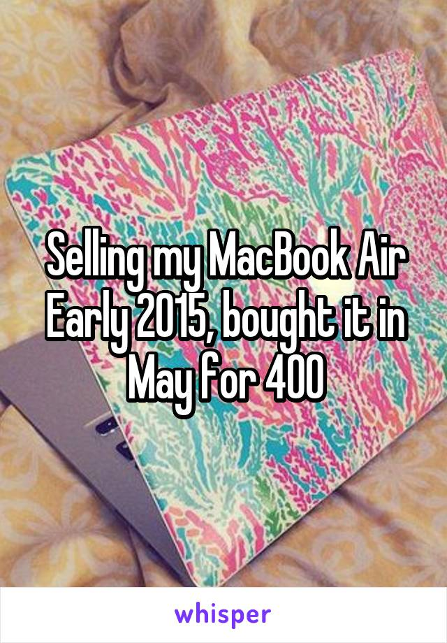 Selling my MacBook Air Early 2015, bought it in May for 400