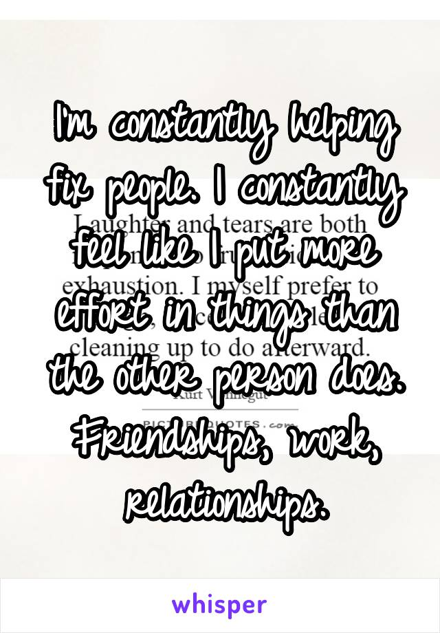 I'm constantly helping fix people. I constantly feel like I put more effort in things than the other person does. Friendships, work, relationships.