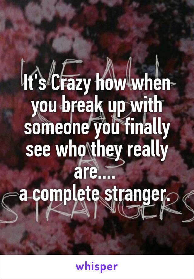 It's Crazy how when you break up with someone you finally see who they really are....  a complete stranger.