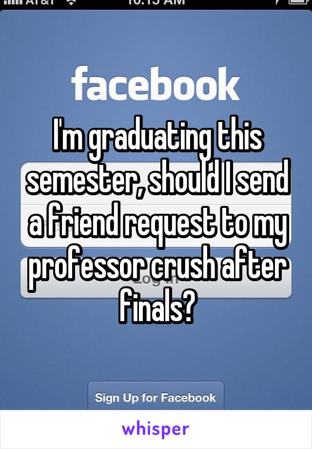 I'm graduating this semester, should I send a friend request to my professor crush after finals?