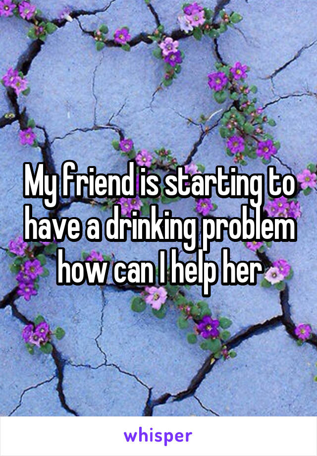 My friend is starting to have a drinking problem how can I help her