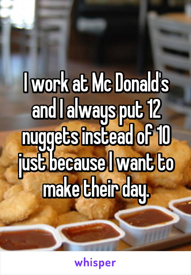 I work at Mc Donald's and I always put 12 nuggets instead of 10 just because I want to make their day.