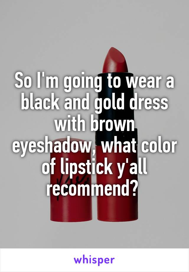 So I'm going to wear a black and gold dress with brown eyeshadow, what color of lipstick y'all recommend?