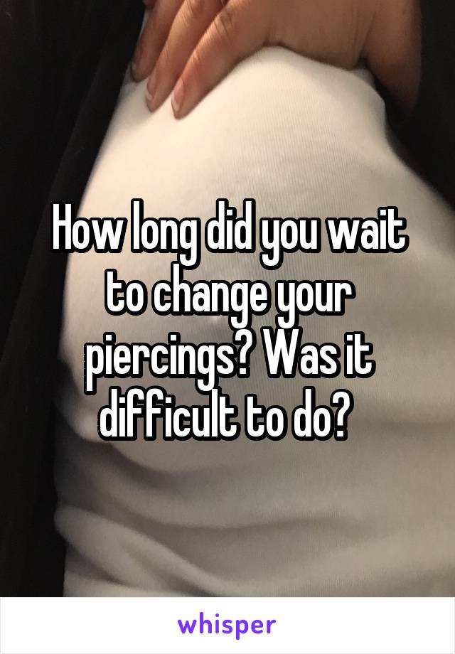 How long did you wait to change your piercings? Was it difficult to do?