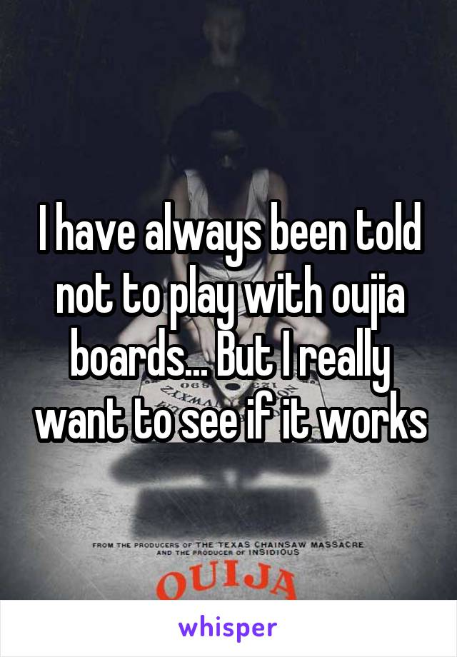 I have always been told not to play with oujia boards... But I really want to see if it works