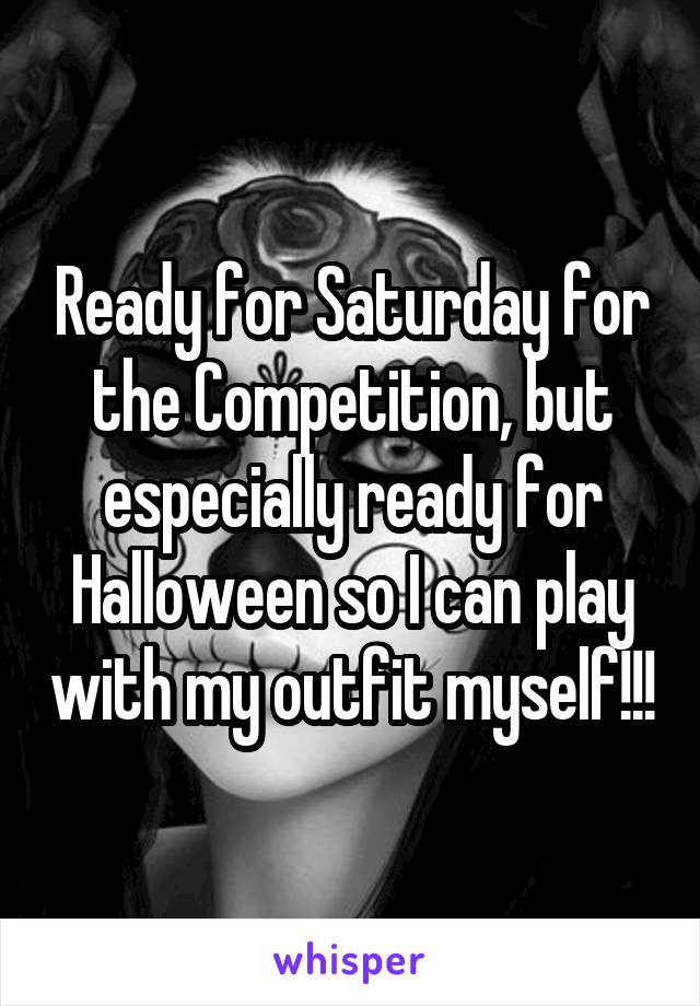 Ready for Saturday for the Competition, but especially ready for Halloween so I can play with my outfit myself!!!