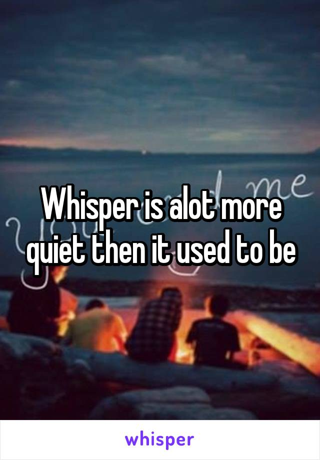 Whisper is alot more quiet then it used to be