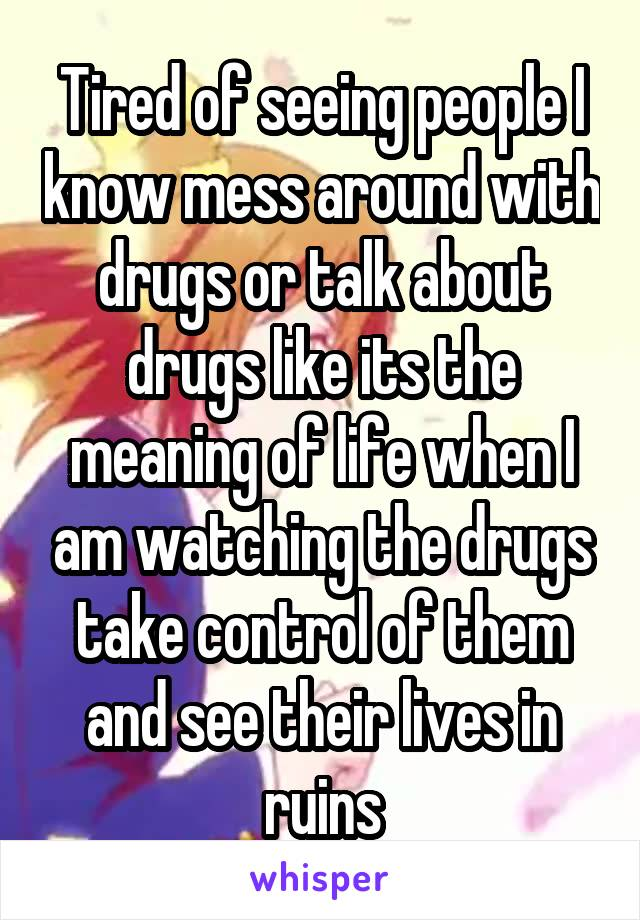 Tired of seeing people I know mess around with drugs or talk about drugs like its the meaning of life when I am watching the drugs take control of them and see their lives in ruins