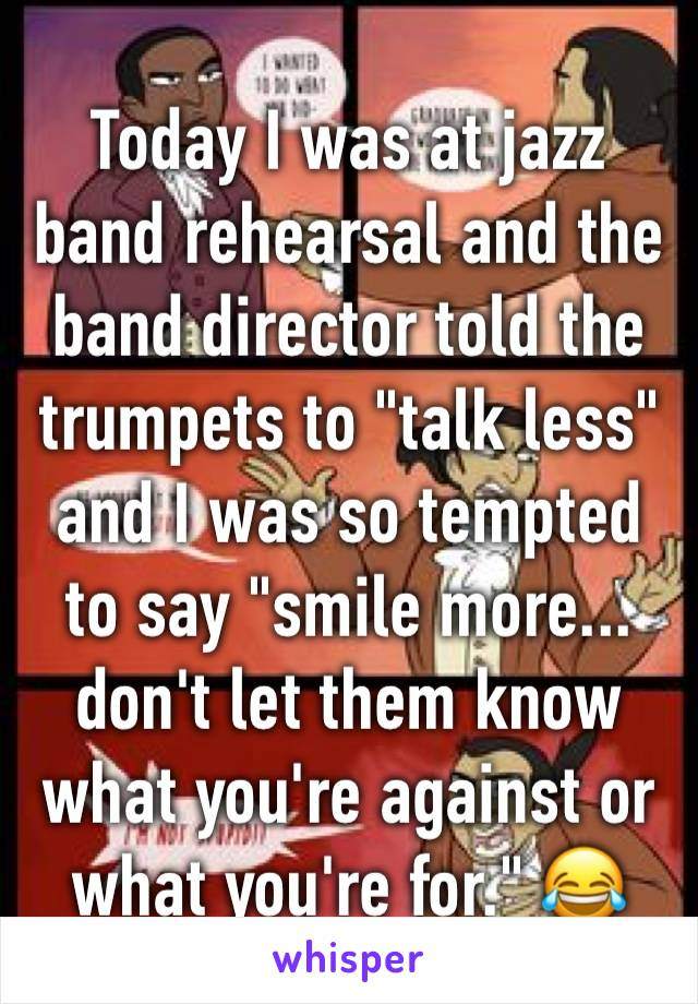"""Today I was at jazz band rehearsal and the band director told the trumpets to """"talk less"""" and I was so tempted to say """"smile more... don't let them know what you're against or what you're for."""" 😂"""