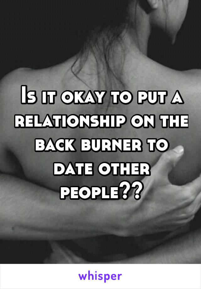 Is it okay to put a relationship on the back burner to date other people??