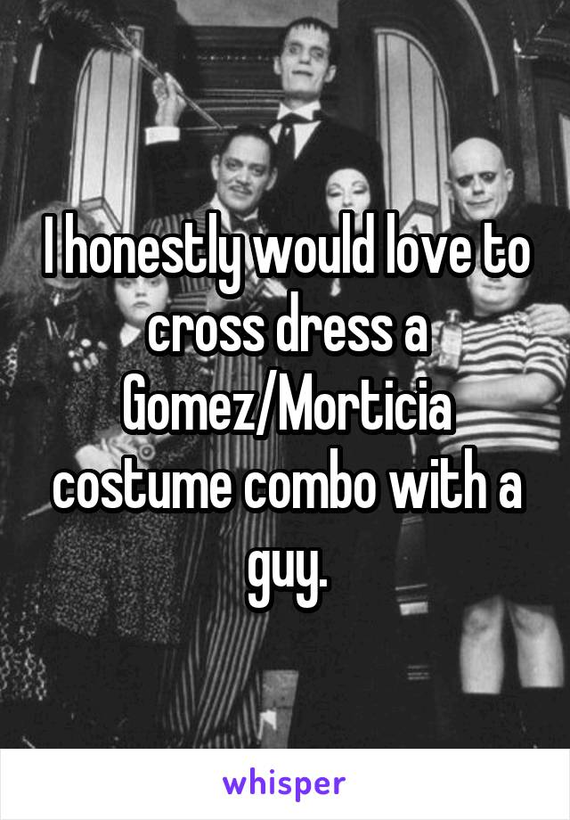 I honestly would love to cross dress a Gomez/Morticia costume combo with a guy.