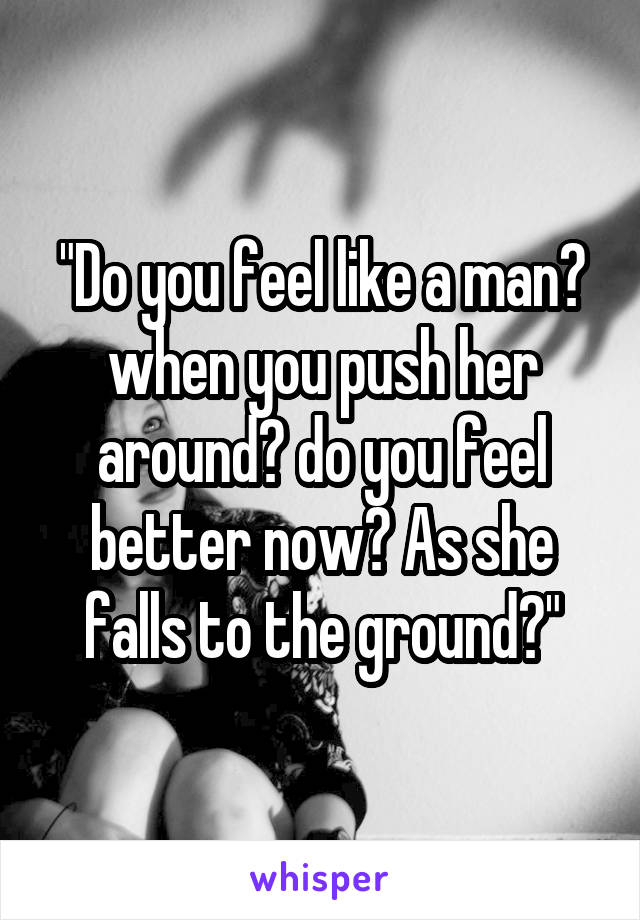 """""""Do you feel like a man? when you push her around? do you feel better now? As she falls to the ground?"""""""