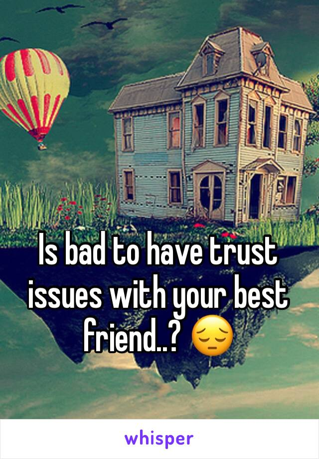Is bad to have trust issues with your best friend..? 😔