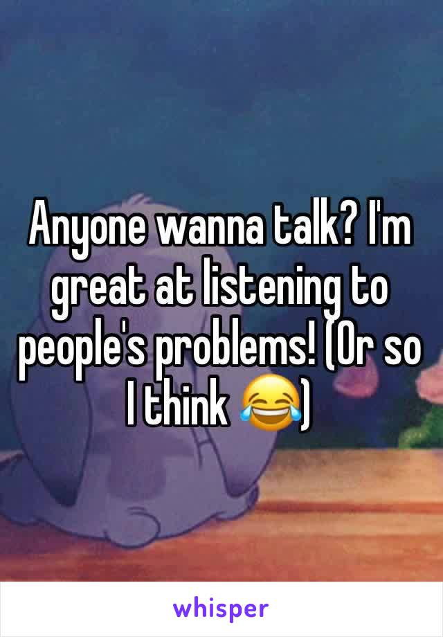Anyone wanna talk? I'm great at listening to people's problems! (Or so I think 😂)