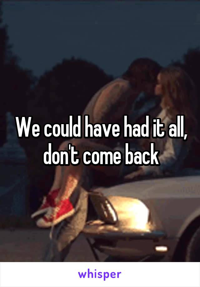 We could have had it all, don't come back