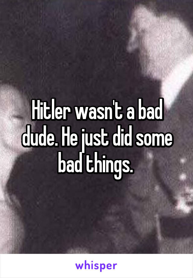 Hitler wasn't a bad dude. He just did some bad things.