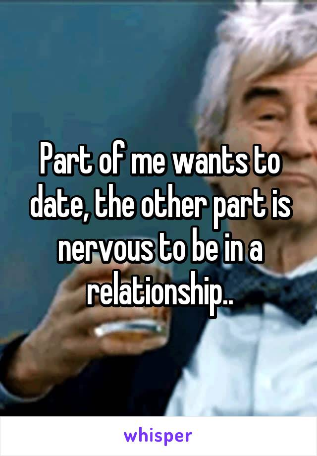 Part of me wants to date, the other part is nervous to be in a relationship..